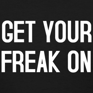 Get your freak on T-Shirts - Women's T-Shirt