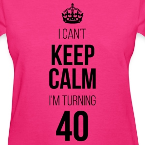 I Can't Keep Calm I'm Turning 40 T-Shirts - Women's T-Shirt