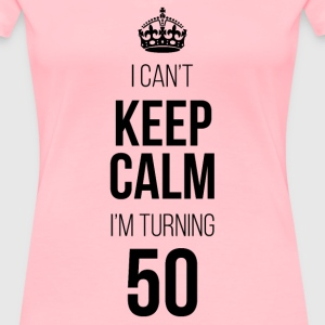 I Can't Keep Calm I'm Turning 50 T-Shirts - Women's Premium T-Shirt