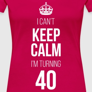 I Can't Keep Calm I'm Turning 40 T-Shirts - Women's Premium T-Shirt