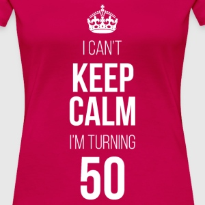 I Can't Keep Calm I'm Turning 50 T-Shirt - Women's Premium T-Shirt