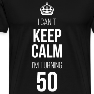 I Can't Keep Calm I'm Turning 50 T-Shirts - Men's Premium T-Shirt