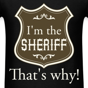 I'm the sheriff. That's why! - Men's T-Shirt