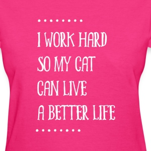 I work hard so my cat can live a better life - Women's T-Shirt