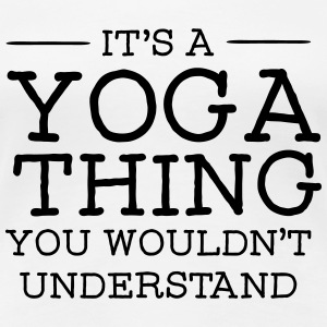 It's A Yoga Thing - You Wouldn't Understand T-Shirts - Women's Premium T-Shirt