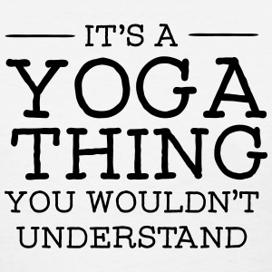 It's A Yoga Thing - You Wouldn't Understand T-Shirts - Women's T-Shirt