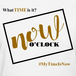 Your time is now  - Women's T-Shirt