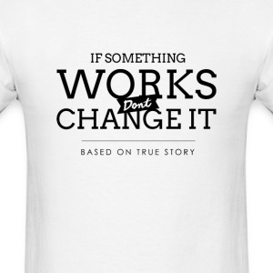 If something works don't change it. Based on true  - Men's T-Shirt