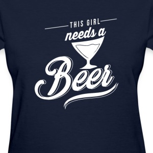 This girl needs a beer - Women's T-Shirt