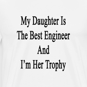 my_daughter_is_the_best_engineer_and_im_ T-Shirts - Men's Premium T-Shirt