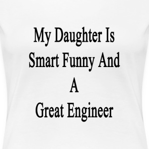 my_daughter_is_smart_funny_and_a_great_e T-Shirts - Women's Premium T-Shirt