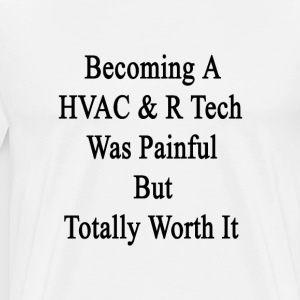 becoming_a_hvac_r_tech_was_painful_but_t T-Shirts - Men's Premium T-Shirt