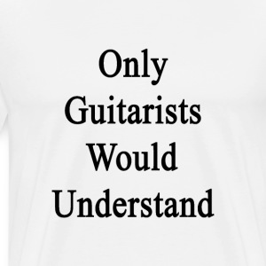 only_guitarists_would_understand T-Shirts - Men's Premium T-Shirt