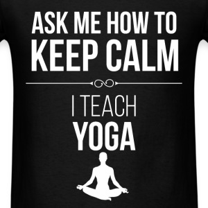 Ask me how to keep calm. I teach yoga - Men's T-Shirt