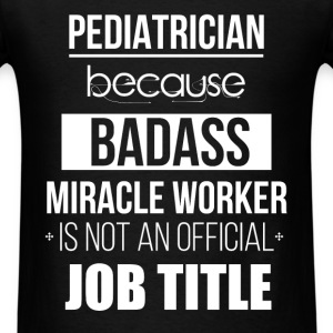 Pediatrician because badass miracle worker is not  - Men's T-Shirt