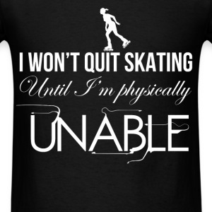 I won't quit skating until I'm physically unable - Men's T-Shirt