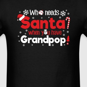 Grandpop Who Need Santa Christmas T-Shirt T-Shirts - Men's T-Shirt