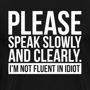 PLEASE SPEAK SLOWLY I'M NOT FLUENT IN IDIOT T-Shirts - Men's Premium T-Shirt