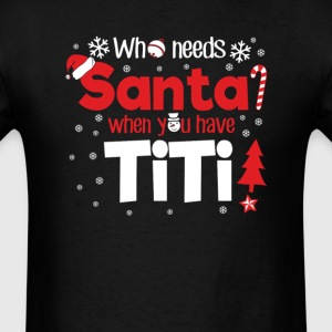 Titi Who Need Santa Christmas T-Shirt T-Shirts - Men's T-Shirt