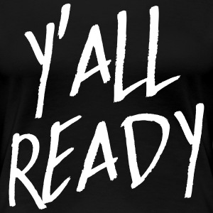 Y'all Ready T-Shirts - Women's Premium T-Shirt
