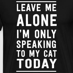 Leave me alone I'm only speaking to my cat today T-Shirts - Men's Premium T-Shirt