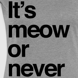 It's meow or never T-Shirts - Women's Premium T-Shirt