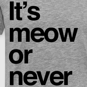 It's meow or never T-Shirts - Men's Premium T-Shirt