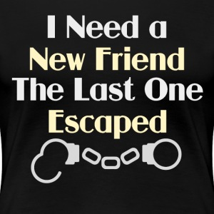 I Need a New Friend Funny Saying - Women's Premium T-Shirt