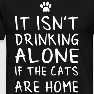 It isn't drinking alone if the cats are home T-Shirts - Men's Premium T-Shirt