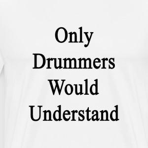 only_drummers_would_understand T-Shirts - Men's Premium T-Shirt