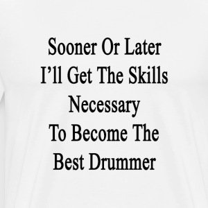 sooner_or_later_ill_get_the_skills_neces T-Shirts - Men's Premium T-Shirt