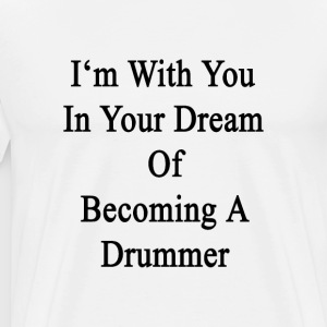 im_with_you_in_your_dream_of_becoming_a_ T-Shirts - Men's Premium T-Shirt