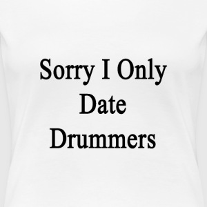 sorry_i_only_date_drummers T-Shirts - Women's Premium T-Shirt