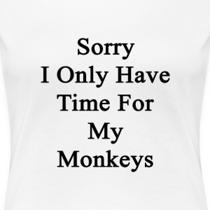 sorry_i_only_have_time_for_my_monkeys T-Shirts - Women's Premium T-Shirt