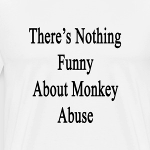 theres_nothing_funny_about_monkey_abuse T-Shirts - Men's Premium T-Shirt