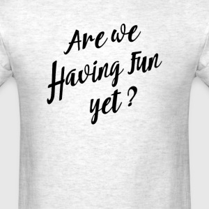 are we having fun yet - Men's T-Shirt