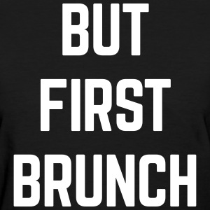 But First Brunch Funny Quote T-Shirts - Women's T-Shirt