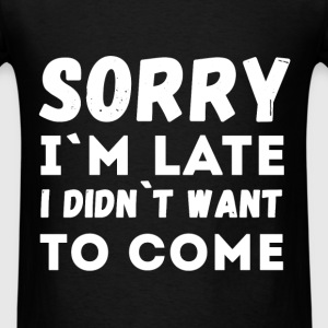 Sorry I'm late I didn't want to come - Men's T-Shirt