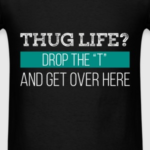 Thug life? Drop the T and get over here - Men's T-Shirt