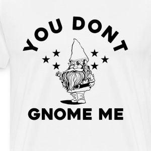 You Don't Gnome Me Funny Garden Gnome T-Shirt - Men's Premium T-Shirt