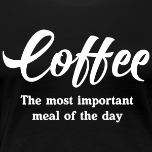 Coffee. The most important meal of the day T-Shirts - Women's Premium T-Shirt