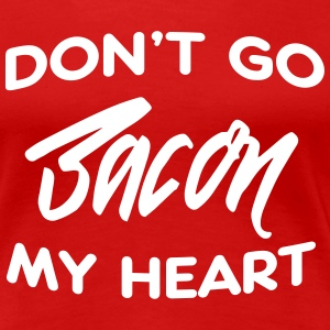 Don't go bacon my heart T-Shirts - Women's Premium T-Shirt