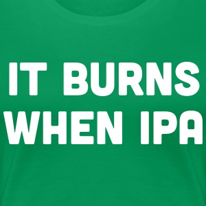 It burns when IPA T-Shirts - Women's Premium T-Shirt