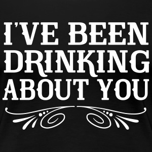 I've been drinking about you T-Shirts - Women's Premium T-Shirt