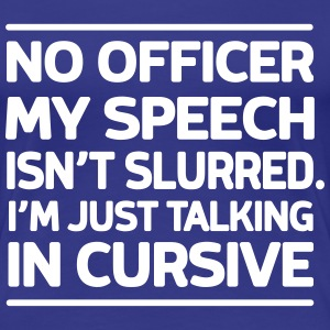 No officer my speech isn't slurred Talking Cursive T-Shirts - Women's Premium T-Shirt