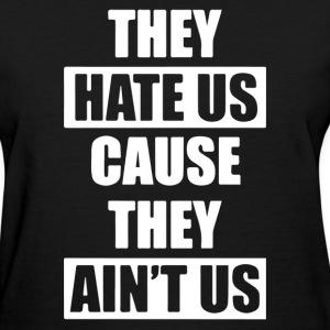 They Hate Us Cause They Ain;t Us - Women's T-Shirt