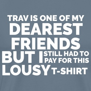 Trav is One of My Dearest Friends: Lousy T-Shirt - Men's Premium T-Shirt
