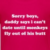 Sorry boys, can't date till monkeys fly out of but Baby & Toddler Shirts - Toddler Premium T-Shirt