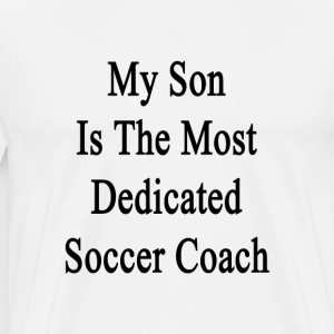 my_son_is_the_most_dedicated_soccer_coac T-Shirts - Men's Premium T-Shirt