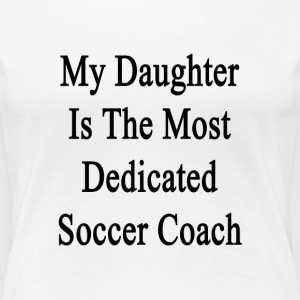 my_daughter_is_the_most_dedicated_soccer T-Shirts - Women's Premium T-Shirt